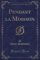 Souvestre, E: Pendant la Moisson (Classic Reprint)