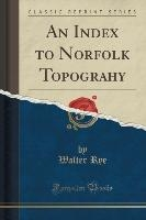 Rye, W: Index to Norfolk Topograhy (Classic Reprint)