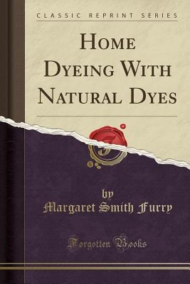 Home Dyeing with Natural Dyes (Classic Reprint)