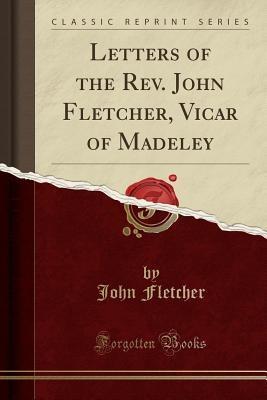 Letters of the REV. John Fletcher, Vicar of Madeley (Classic Reprint)