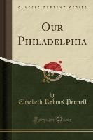 Pennell, E: Our Philadelphia (Classic Reprint)