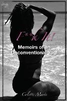 F**k It! Memoirs Of An Unconventional Yogi