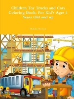 Children Toy Trucks And Cars Coloring Book: For Kid's Ages 4 Years Old And Up