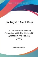 The Keys Of Saint Peter: Or The House Of Rechab, Connected With The History Of Symbolism And Idolatry (1867)