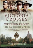 Victoria Crosses on the Western Front - 1917 to Third Ypres: 27 January-27 July 1917