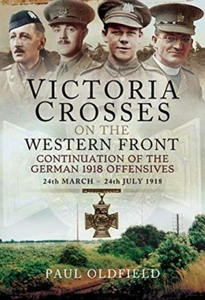 Victoria Crosses on the Western Front - Continuation of the German 1918 Offensives: 24 March - 24 July 1918