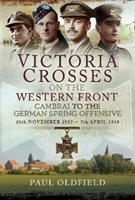 """Victoria Crosses on the Western Front """" Cambrai to the Battle of St Quentin: 20 November 1917 - 23 March 1918"""