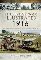 Great War Illustrated 1916: Archive And Colour Photographs Of Wwi