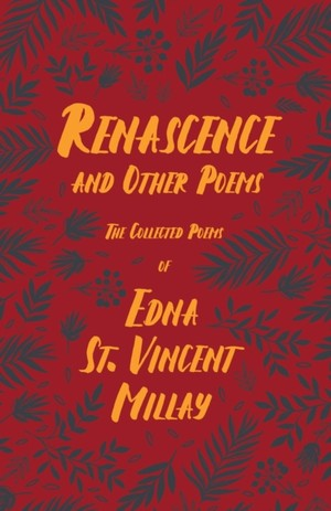 Renascence and Other Poems - The Poetry of Edna St. Vincent Millay;With a Biography by Carl Van Doren
