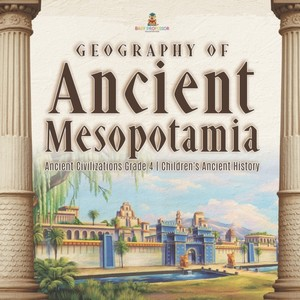 Geography Of Ancient Mesopotamia - Ancient Civilizations Grade 4 - Children's Ancient History