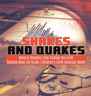 Shakes And Quakes Natural Disasters That Change The Earth Science Book 5th Grade Children's Earth Sciences Books