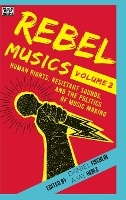Rebel Musics, Volume 2 - Human Rights, Resistant Sounds, And The Politics Of Music Making