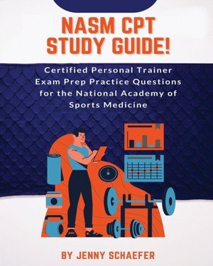 NASM CPT Study Guide! Certified Personal Trainer Exam Prep Practice Questions for the National Academy of Sports Medicine