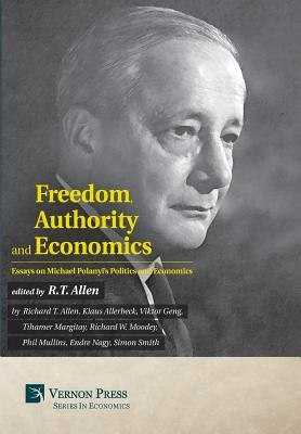 Freedom, Authority And Economics: Essays On Michael Polanyi's Politics And Economics