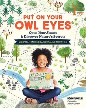Put On Your Owl Eyes: Open Your Senses & Discover Nature's Secrets; Mapping, Tracking & Journaling Activities