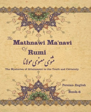 The Mathnawi Maˈnavi of Rumi, Book-6: The Mysteries of Attainment to the Truth and Certainty