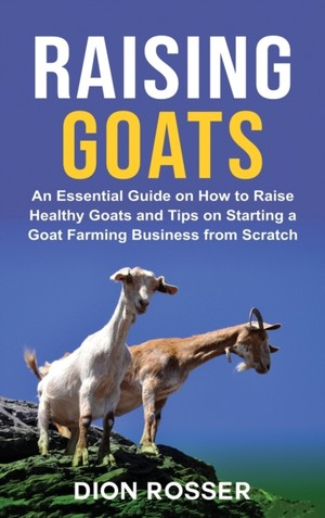 Raising Goats: An Essential Guide on How to Raise Healthy Goats and Tips on Starting a Goat Farming Business from Scratch