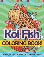 Koi Fish Coloring Book! A Unique Collection Of Coloring Pages For Adults And Kids