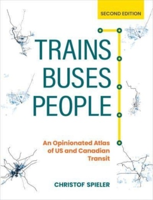 Trains, Buses, People, Second Edition: An Opinionated Atlas of Us and Canadian Transit
