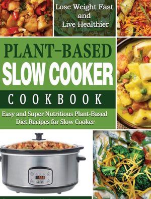 Plant-based Diet Slow Cooker Cookbook