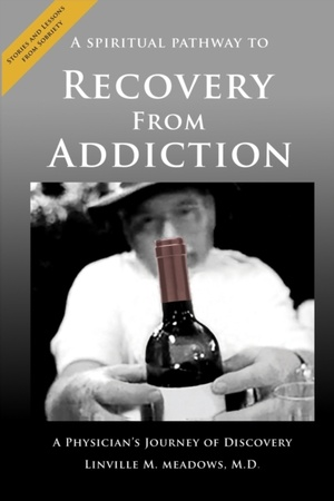 A Spiritual Pathway To Recovery From Addiction, A Physician's Journey Of Discovery