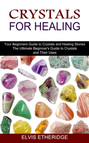 Crystals for Healing: Your Beginners Guide to Crystals and Healing Stones (The Ultimate Beginner's Guide to Crystals and Their Uses)