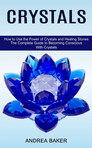 Crystals: How to Use the Power of Crystals and Healing Stones (The Complete Guide to Becoming Conscious With Crystals)