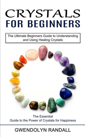 Crystals for Beginners: The Essential Guide to the Power of Crystals for Happiness (The Ultimate Beginners Guide to Understanding and Using He
