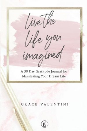 Live The Life You Imagined - A 30 Day Gratitude Journal For Manifesting Your Dream Life