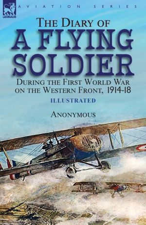 The Diary Of A Flying Soldier During The First World War On The Western Front, 1914-18