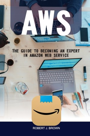 Aws: The Guide to Becoming an Expert in Amazon Web Service