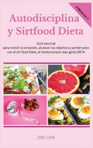 Autodisciplina Y Sirtfood Dieta Guia Esencial Para Resistir La Tentacion, Alcanzar Tus Objetivos Y Perder Peso Con El Sirt Food Dieta, El Revolucionario Lean Gene Dieta