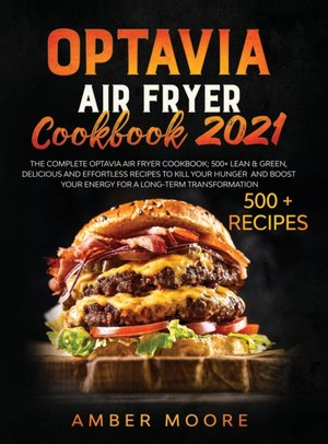 Optavia Air Fryer Cookbook 2021: The Complete Optavia Air Fryier Cookbook; 500+ Lean & Green, Delicious and Effortless Recipes to Kill your Hunger and
