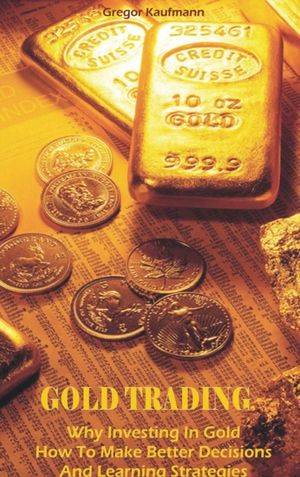 Gold Trading: Why Investing In Gold How To Make Better Decisions And Learning Strategies