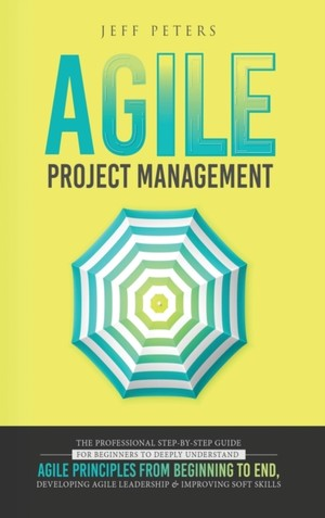 Agile Project Management: The Professional Step-by-Step Guide for Beginners to Deeply Understand Agile Principles From Beginning to End, Develop