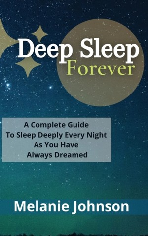 Deep Sleep Forever: A Complete Guide To Sleep Deeply Every Night As You Have Always Dreamed!!!