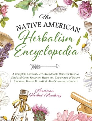 The Native American Herbalism Encyclopedia - A Complete Medical Herbs Handbook