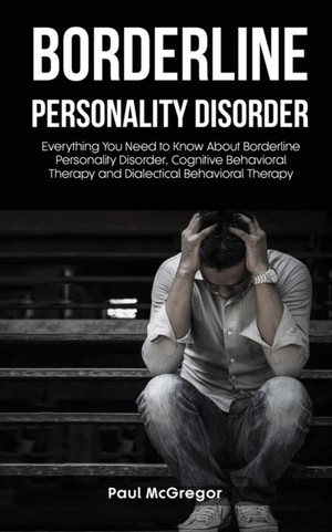 Borderline Personality Disorder: Everything You Need to Know About Borderline Personality Disorder, Cognitive Behavioral Therapy and Dialectical Behav