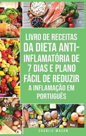 Livro De Receitas Da Dieta Anti-inflamatoria De 7 Dias E Plano Facil De Reduzir A Inflamacao Em Portugues