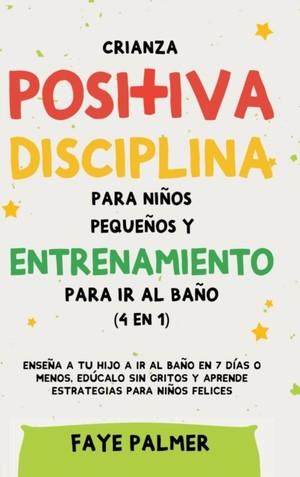 Crianza Positiva, Disciplina Para Ninos Pequenos Y Entrenamiento Para Ir Al Bano (4 En 1)