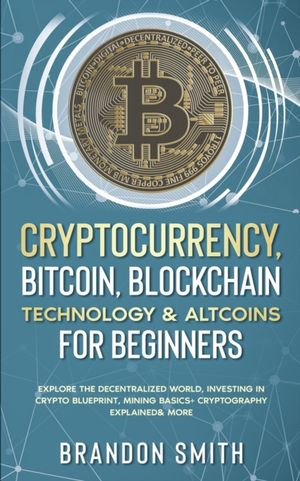 Cryptocurrency, Bitcoin, Blockchain Technology& Altcoins For Beginners