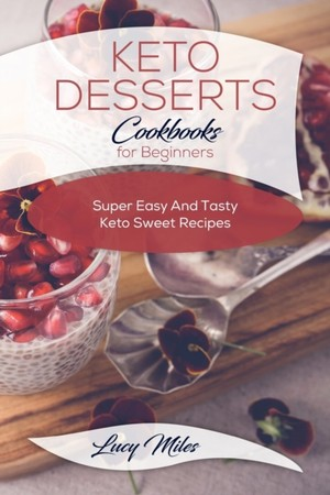 Keto Desserts Cookbook For Beginners: Super Easy And Tasty Keto Sweet Recipes