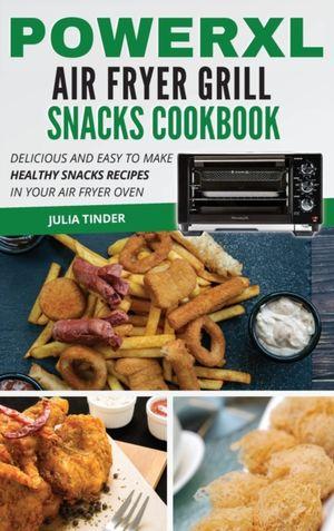 Powerxl Air Fryer Grill Snacks Cookbook