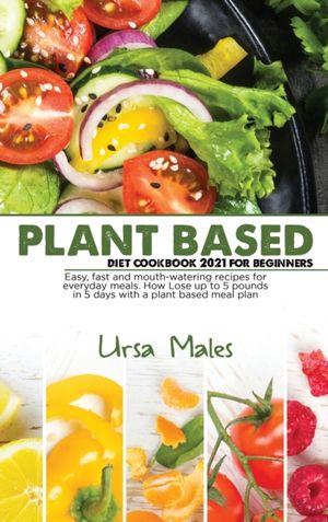 Plant Based Diet Cookbook 2021 For Beginners