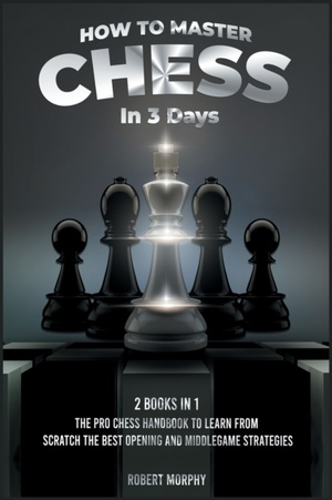 How To Master Chess In 3 Days [2 Books In 1]