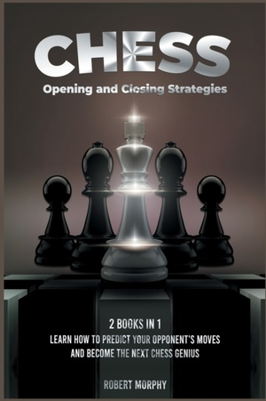 Chess Opening And Closing Strategies [2 Books In 1]