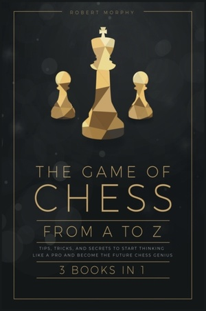 The Game Of Chess, From A To Z [3 Books In 1]