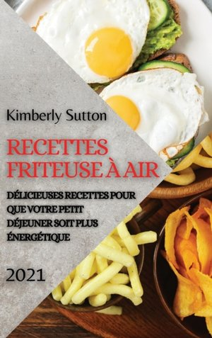 Recettes Friteuse A Air 2021 (french Edition Of Air Fryer Recipes 2021)