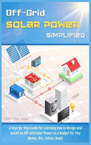 Off-Grid Solar Power Simplified: A Step-by-Step Guide for Learning How to Design and Install an Off-Grid Solar Power on a Budget for Tiny Homes, Rvs,