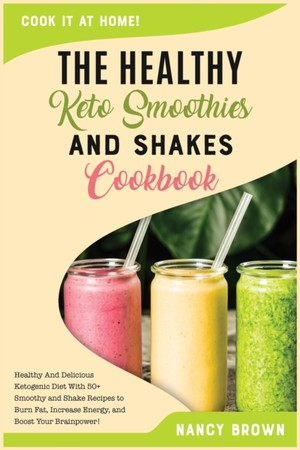 The Healthy Keto Smoothies And Shakes Cookbook